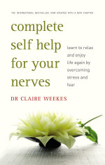 Complete Self Help for Your Nerves : Learn to Relax and Enjoy Life Again by Overcoming Fear - Claire Weekes