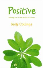 Positive : Finding Life in the Midst of Cancer - Sally Collings