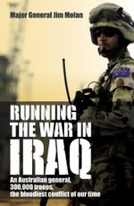Running the War in Iraq : An Australian General, 300,000 Troops and the Bloodiest Conflict of Our Time - Jim Molan