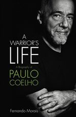 Paulo Coelho : A Warrior's Life: The Authorized Biography - Fernando Morais