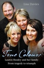 True Colours  : Lauren Huxley and Her Family From Tragedy To Triumph - Lisa Davies