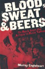Blood, Sweat and Beers : Oz Rock from the Aztecs to Rose Tattoo - Murray Engleheart