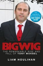 Bigwig : The Remarkable Rise and Fall of Tony Mokbel - Liam Houlihan
