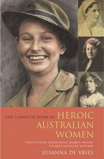 The Complete Book of Heroic Australian Women : Twenty-One Pioneering Women Whose Stories Changed History - Susanna De Vries