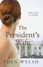 The President's Wife : Is She a Victim or a Heroine? - Thea Welsh