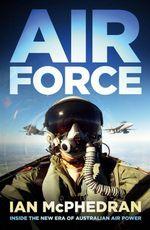 Air Force : Inside the New Era of Australian Air Power - Ian McPhedran