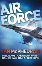 Air Force : Inside Australia's Air Wars - Bali to Baghdad and Beyond - Ian McPhedran