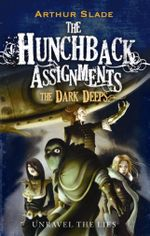 The Dark Deeps : The Hunchback Assignments - Unravel The Lies - Arthur Slade