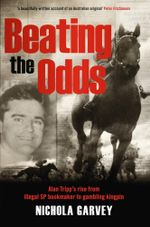 Beating The Odds :  Alan Tripp's Rise from Illegal SP Bookmaker to Gambling Kingpin - Nichola Garvey