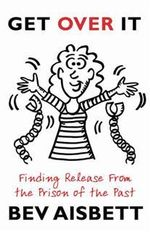 Get Over It! : Finding Release from the Prison of the Past - Bev Aisbett