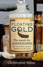 Floating Gold : The Search for Ambergris, the Most Elusive Natural Substance in the World - Christopher Kemp