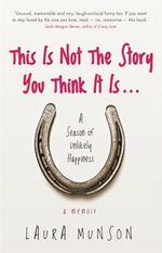 This Is Not The Story You Think It Is... : A Season Of Unlikely Happiness : A Memoir - Laura Munsen