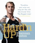 Hard'n Up : Transform Your Mind and Body for Life with the Trainer from The Biggest Loser - Shannan Ponton
