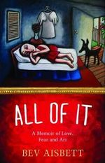 All of it : A Memoir of Love, Fear and Art - Bev Aisbett