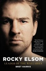 Rocky Elsom : Leader of the Wallabies - Bret Harris