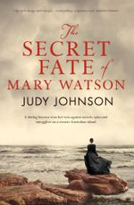 The Secret Fate of Mary Watson : A Darng Heroine Tests Her Wits Against Secrets, Spies And Smugglers On A Remote Australian Island - Judy Johnson