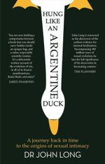 Hung Like an Argentine Duck : A Journey Back in Time to the Origins of Sexual Intimacy - John Long