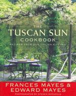 The Tuscan Sun Cookbook : Recipes from Our Italian Kitchen - Frances Mayes