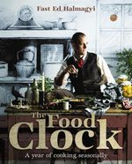 The Food Clock : A Year of Cooking Seasonally - Ed Halmagyi