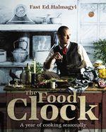 The Food Clock : A Year of Cooking Seasonally - Ed Halmagyi