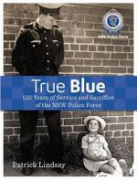 True Blue : 150 Years of Service and Sacrifice of the NSW Police Force - Patrick Lindsay