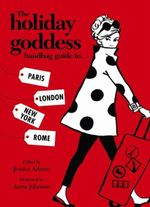 The Holiday Goddess : Handbag Guide to Paris, London New York and Rome