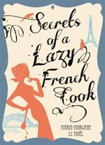 Secrets of a Lazy French Cook - Marie-Morgane Le Moel