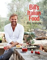 Bill's Italian Food : Everything You Need to Cook the Italian Way - Bill Granger