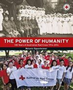 The Power of Humanity : 100 Years of Australian Red Cross 1914-2014 - Melanie Oppenheimer