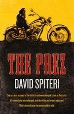 The Prez : Money, Violence, Women and 'The Code'; The Inside Story of An Outlaw Brotherhood - David Spiteri