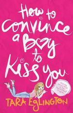 How to Convince a Boy to Kiss You : Further Dating Advice from Aurora Skye - Tara Eglington