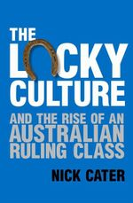 The Lucky Culture : And the Rise of An Australian Ruling Class - Nick Cater
