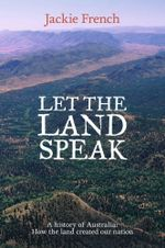 Let the Land Speak : How the Land Shaped Our Nation - Jackie French