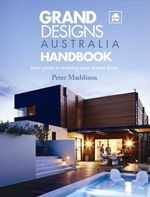 Grand Designs Australia Handbook : Your Guide to Creating Your Dream Home - Peter Maddison
