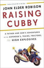 Raising Cubby : A Father and Son's Adventures with Asperger's, Trains,Tractors, and High Explosives - John Elder Robison