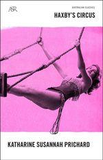 Haxby's Circus : Australian Classics   - Katharine Susannah Prichard