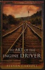 The Art of the Engine Driver : A&R Australian Classics - Steven Carroll