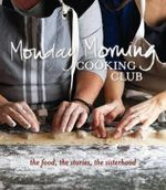 Monday Morning Cooking Club : The Food, The Stories, The Sisterhood - Monday Morning Cooking Club