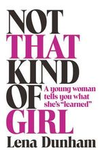 Not That Kind of Girl : A Young Woman Tells You What She's Learned - Lena Dunham