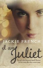 I am Juliet : The girl who famously loved Romeo. In this story she takes centre stage. - Jackie French