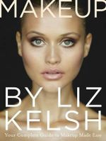Makeup by Liz Kelsh : Your Complete Guide to Makeup Made Easy - Liz Kelsh