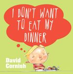 I Don't Want to Eat My Dinner - David Cornish