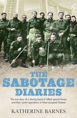 The Sabotage Diaries : The True Story of a Daring Band of Allied Special Forces and Their Covert Operations in Nazi-Occupied Greece - Katherine Barnes