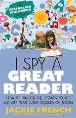 I Spy a Great Reader : Unlock the Literary Secret and Get Your ChildHooked on Books - Jackie French