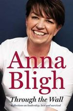 Through the Wall - No More Signed Copies Available!* : Reflections on Leadership, Love and Survival - Anna Bligh