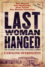Last Woman Hanged - Order Your Signed Copy* : The Terrible True Story of Louisa Collins - Caroline Overington