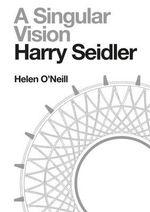 Harry Seidler : A Singular Vision - Helen O'Neill