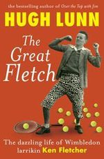 The Great Fletch : The Dazzling Life of Wimbledon Aussie Larrikin Ken Fletcher - Hugh Lunn
