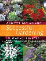 Successful Gardening in Warm Climates : Your Complete Guide to Producing Beautiful Fruit A... - Annette McFarlane