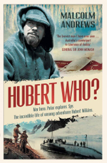 Hubert Who? : War Hero, Polar Explorer, Spy - The Incredible Life of Unsung Adventurer Hubert Wilkins - Malcolm Andrews